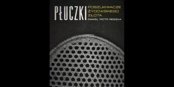 Paweł Piotr Reszka: Płuczki. Poszukiwacze żydowskiego złota