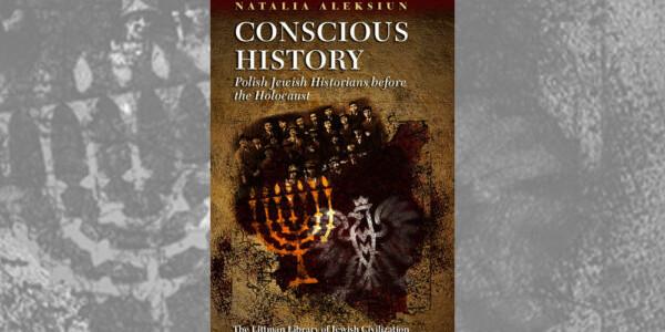 "Natalia Aleksiun ""Conscious History Polish Jewish Historians before the Holocaust"""